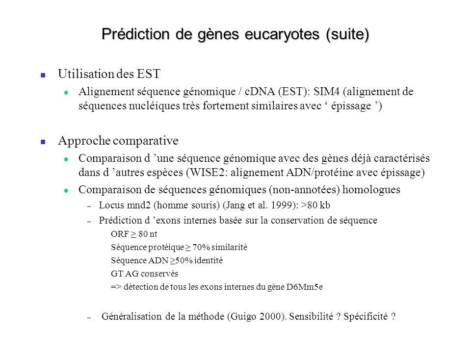 Prédiction de gènes eucaryotes (suite) Utilisation des EST Alignement séquence génomique / cDNA (EST): SIM4 (alignement de séquences nucléiques très fortement similaires avec épissage ) Approche comparative Comparaison d une séquence génomique avec des gènes déjà caractérisés dans d autres espèces (WISE2: alignement ADN/protéine avec épissage) Comparaison de séquences génomiques (non-annotées) homologues – Locus mnd2 (homme souris) (Jang et al.