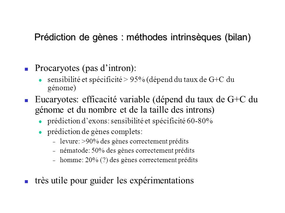 Prédiction de gènes : méthodes intrinsèques (bilan) Procaryotes (pas dintron): sensibilité et spécificité > 95% (dépend du taux de G+C du génome) Euca