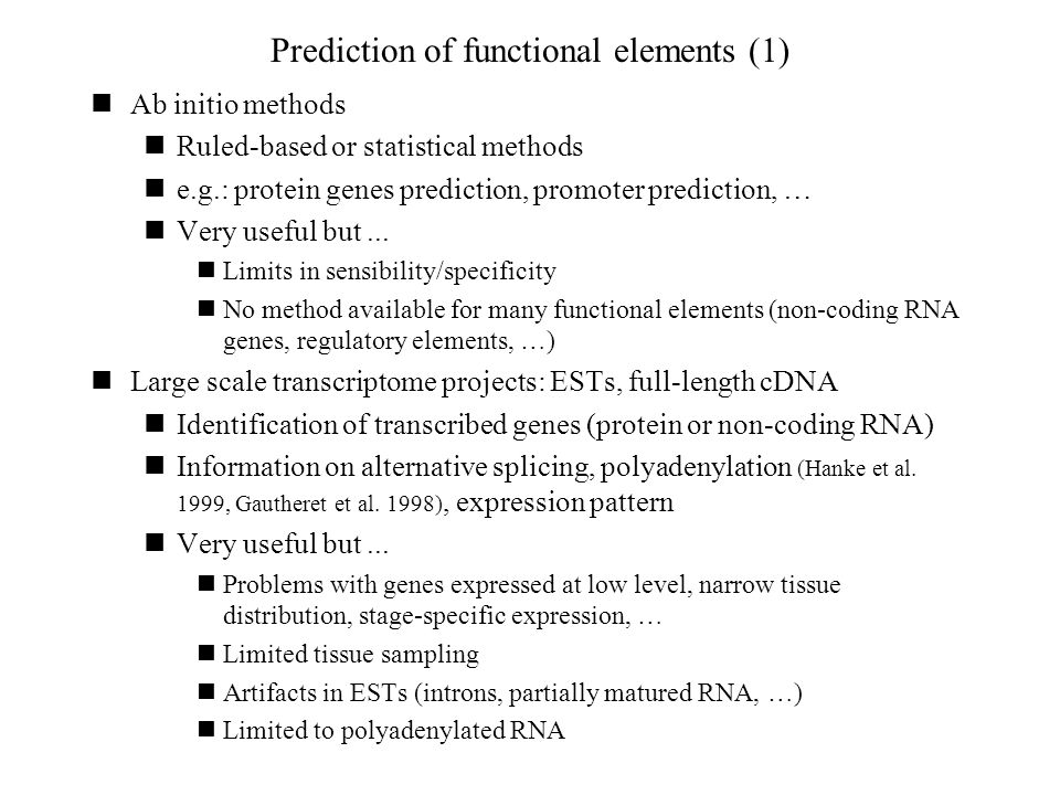 Prediction of functional elements (1) Ab initio methods Ruled-based or statistical methods e.g.: protein genes prediction, promoter prediction, … Very