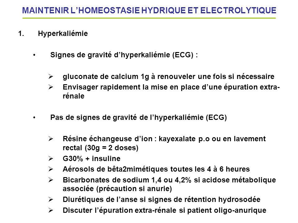 MAINTENIR LHOMEOSTASIE HYDRIQUE ET ELECTROLYTIQUE 1.Hyperkaliémie Signes de gravité dhyperkaliémie (ECG) : gluconate de calcium 1g à renouveler une fo
