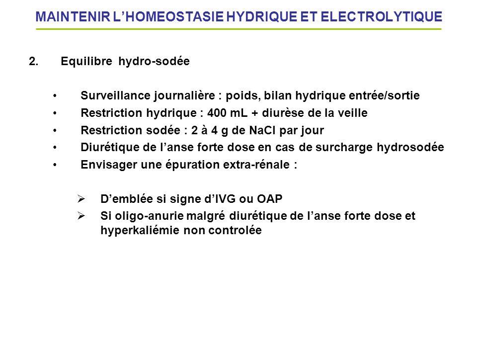 MAINTENIR LHOMEOSTASIE HYDRIQUE ET ELECTROLYTIQUE 2.Equilibre hydro-sodée Surveillance journalière : poids, bilan hydrique entrée/sortie Restriction h