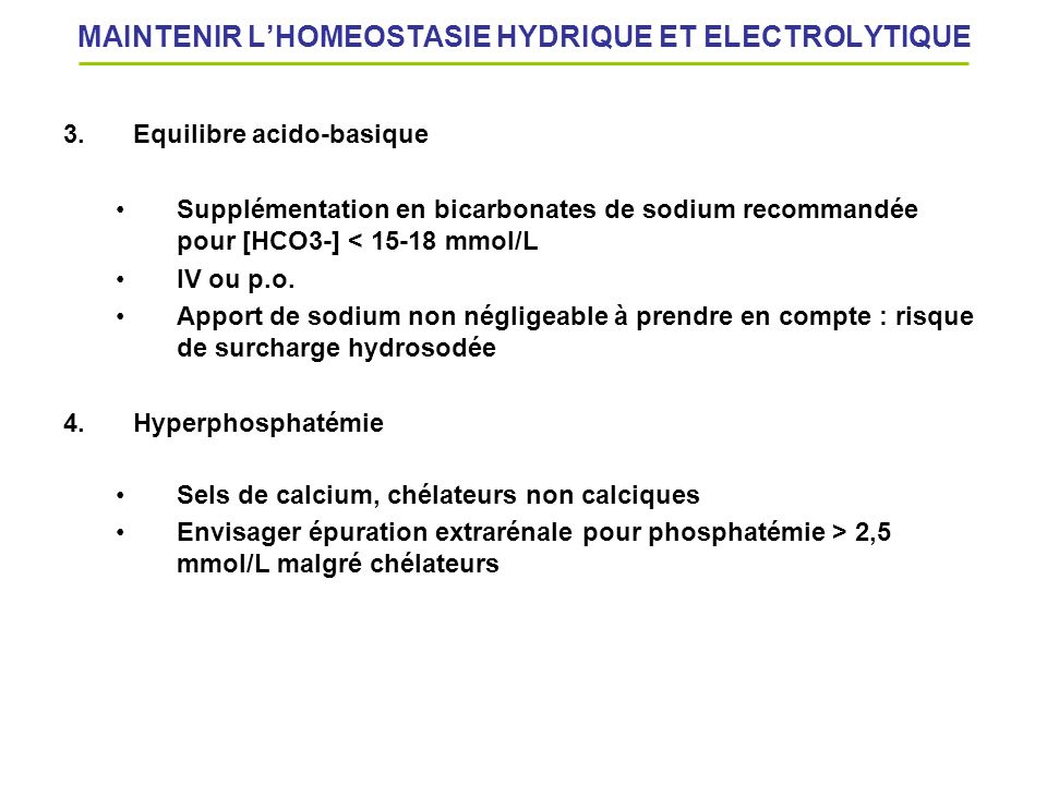 MAINTENIR LHOMEOSTASIE HYDRIQUE ET ELECTROLYTIQUE 3.Equilibre acido-basique Supplémentation en bicarbonates de sodium recommandée pour [HCO3-] < 15-18