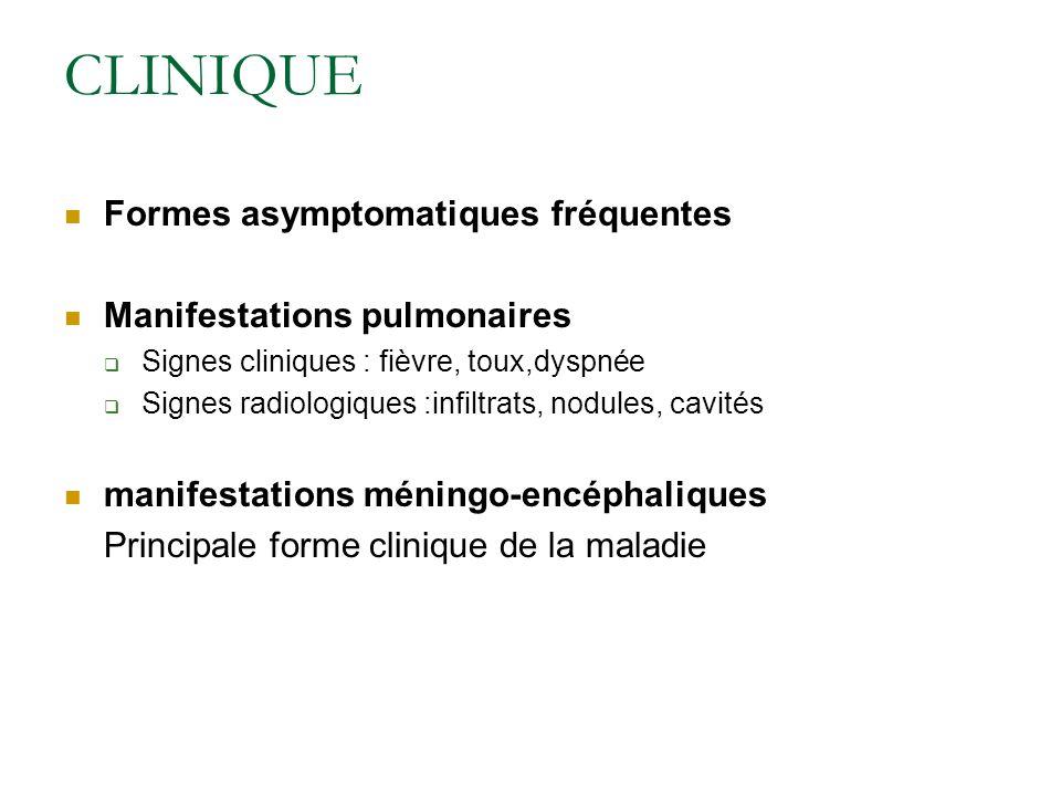 CLINIQUE Formes asymptomatiques fréquentes Manifestations pulmonaires Signes cliniques : fièvre, toux,dyspnée Signes radiologiques :infiltrats, nodules, cavités manifestations méningo-encéphaliques Principale forme clinique de la maladie