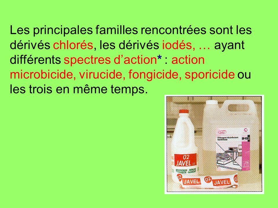 Les principales familles rencontrées sont les dérivés chlorés, les dérivés iodés, … ayant différents spectres daction* : action microbicide, virucide,