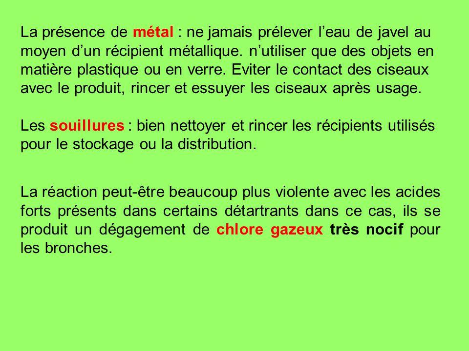 La présence de métal : ne jamais prélever leau de javel au moyen dun récipient métallique. nutiliser que des objets en matière plastique ou en verre.