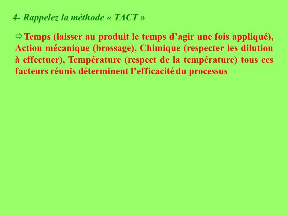 4- Rappelez la méthode « TACT » Temps (laisser au produit le temps dagir une fois appliqué), Action mécanique (brossage), Chimique (respecter les dilu