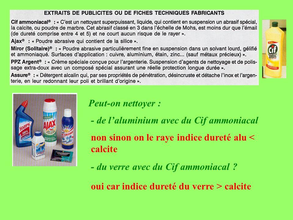 Peut-on nettoyer : - de laluminium avec du Cif ammoniacal non sinon on le raye indice dureté alu < calcite - du verre avec du Cif ammoniacal ? oui car