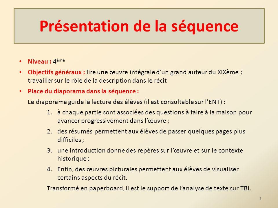 Présentation de la séquence Niveau : 4 ème Objectifs généraux : lire une œuvre intégrale dun grand auteur du XIXème ; travailler sur le rôle de la des