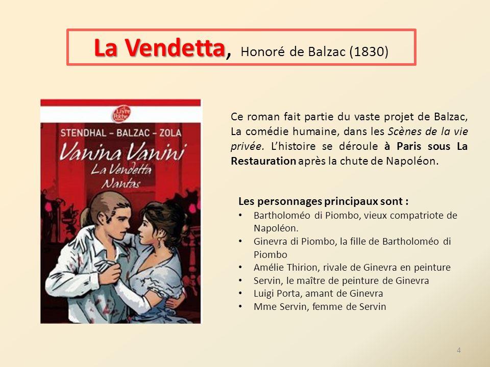 La Vendetta La Vendetta, Honoré de Balzac (1830) Ce roman fait partie du vaste projet de Balzac, La comédie humaine, dans les Scènes de la vie privée.