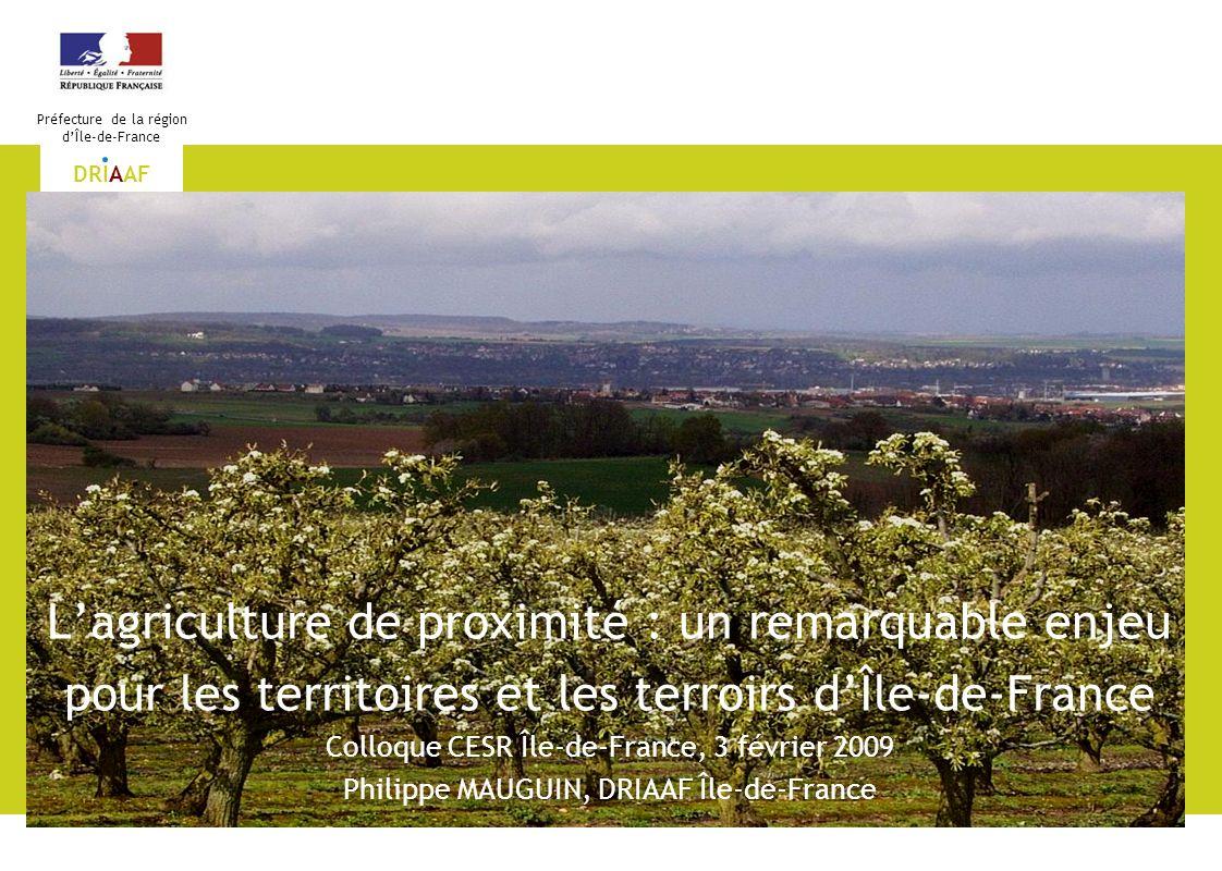 1 Préfecture de la région dÎle-de-France DRIAAF Lagriculture de proximité : un remarquable enjeu pour les territoires et les terroirs dÎle-de-France C