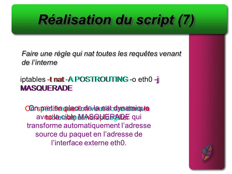 Script complet #!/bin/bash iptables -X iptables -F iptables -N log_n_drop iptables -A log_n_drop -j LOG --log-prefix [paquet rejeté] : iptables -A log_n_drop -j DROP iptables -N RFC iptables -A RFC -s 10.0.0.0/8 -j log_n_drop iptables -A RFC -s 192.168.0.0/16 -j log_n_drop iptables -A RFC -s 172.16.0.0/12 -j log_n_drop iptables -t filter -P INPUT DROP iptables -t filter -P OUTPUT ACCEPT iptables -t filter -P FORWARD DROP iptables -A INPUT -m state --state ESTABLISHED,RELATED -j ACCEPT iptables -A INPUT -i eth0 -j RFC iptables -A INPUT -m state --state NEW -p tcp --dport 80 --syn -j ACCEPT iptables -A INPUT -m state --state NEW -p udp --dport 53 -j ACCEPT iptables -t nat -A POSTROUTING -o eth0 -j MASQUERADE