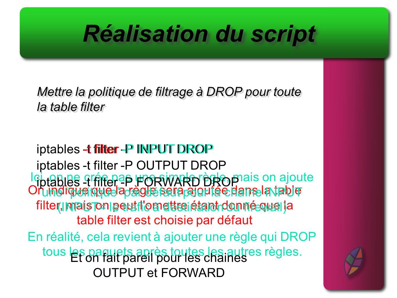 Autoriser tous les flux en sortie de votre machine Réalisation du script (2) 1- iptables -t filter -P OUTPUT ACCEPT Deux façons de faire: Ou 2- iptables -A OUTPUT -j ACCEPT Exercice: Y a-t-il une différence entre les deux .