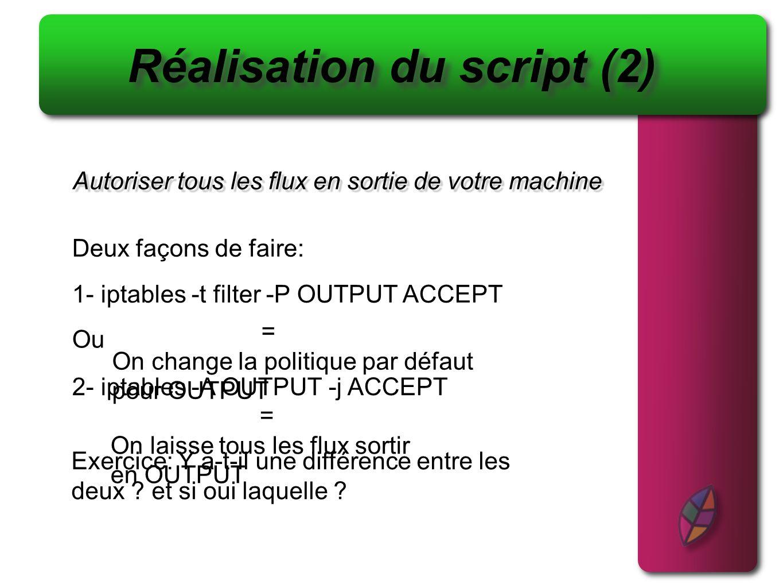Autoriser tous les flux en sortie de votre machine Réalisation du script (2) 1- iptables -t filter -P OUTPUT ACCEPT Deux façons de faire: Ou 2- iptabl