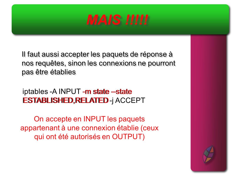 Autoriser les flux web et DNS vers votre machine Réalisation du script (3) iptables -A INPUT -m state --state NEW -p tcp -- dport 80 --syn -j ACCEPT iptables -A INPUT -m state --state NEW -p tcp -- dport 80 On autorise les flux entrants pour les nouvelles connexions tcp sur le port 80 --syn On vérifie aussi que seul le flag SYN est positionné (pour éviter les scans bizarres) On fait pareil pour le DNS, sans le --syn étant donné quil ny a pas de flags en UDP iptables -A INPUT -m state --state NEW -p udp -- dport 53 -j ACCEPT