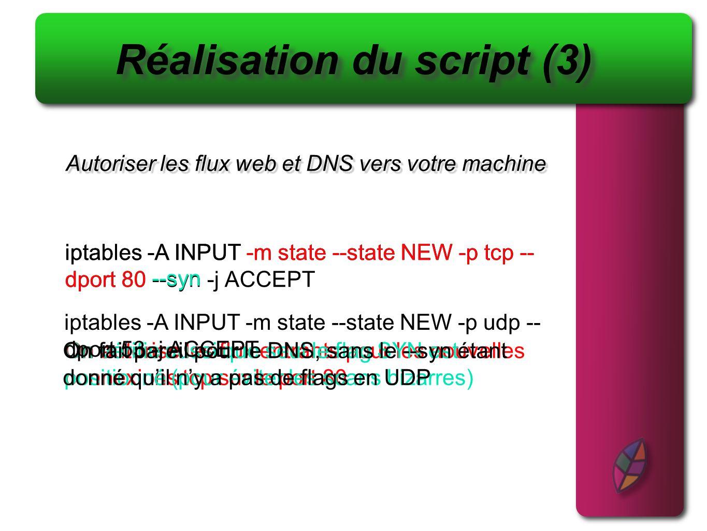 Créer une chaine qui log et qui drop les paquets Réalisation du script (4) iptables -N log_n_drop On créé la chaîne log_n_drop Et on y créé deux règles, une pour logger et une pour filtrer iptables -A log_n_drop -j LOG --log-prefix [paquet rejeté] : iptables -A log_n_drop -j DROP