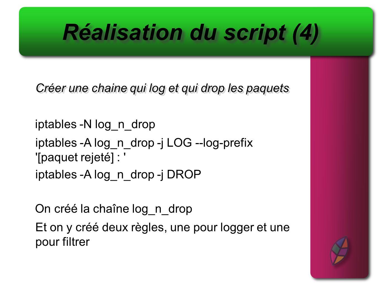 Créer une chaine qui log et qui drop les paquets Réalisation du script (4) iptables -N log_n_drop On créé la chaîne log_n_drop Et on y créé deux règle