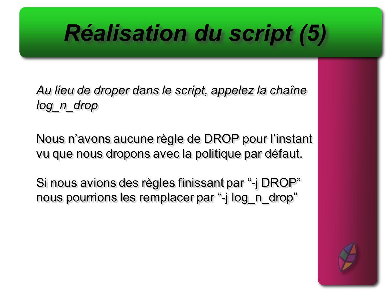 Créer une chaîne qui interdit lusage des adresses RFC 1918 et qui log Créer une chaîne qui interdit lusage des adresses RFC 1918 et qui log Réalisation du script (6) On créé la chaîne iptables -N RFC Et les règles pour chaque plage dadresse iptables -A RFC -s 10.0.0.0/8 -j log_n_drop iptables -A RFC -s 192.168.0.0/16 -j log_n_drop iptables -A RFC -s 172.16.0.0/12 -j log_n_drop