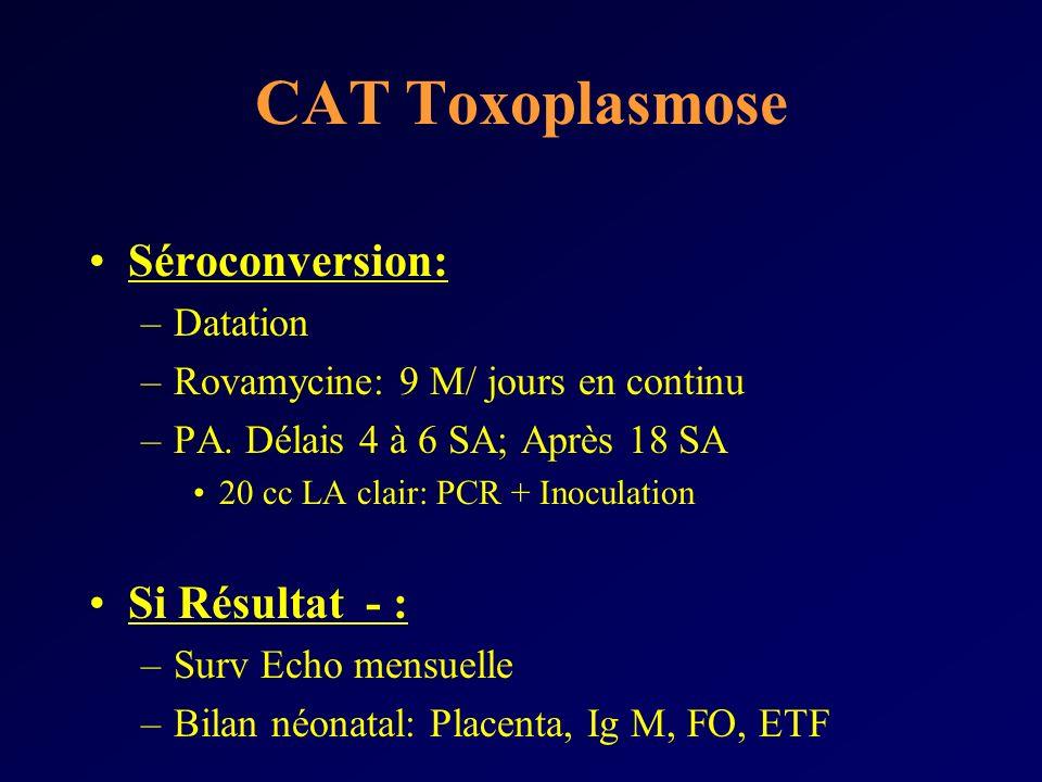 CAT Toxoplasmose Séroconversion: –Datation –Rovamycine: 9 M/ jours en continu –PA. Délais 4 à 6 SA; Après 18 SA 20 cc LA clair: PCR + Inoculation Si R