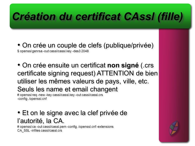 Création du certificat CAssl (fille) On crée un couple de clefs (publique/privée) $ openssl genrsa -out cassl/cassl.key -des3 2048 On crée ensuite un