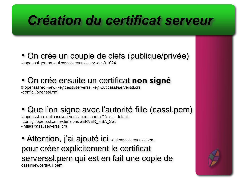 Création du certificat serveur On crée un couple de clefs (publique/privée) # openssl genrsa -out cassl/serverssl.key -des3 1024 On crée ensuite un ce