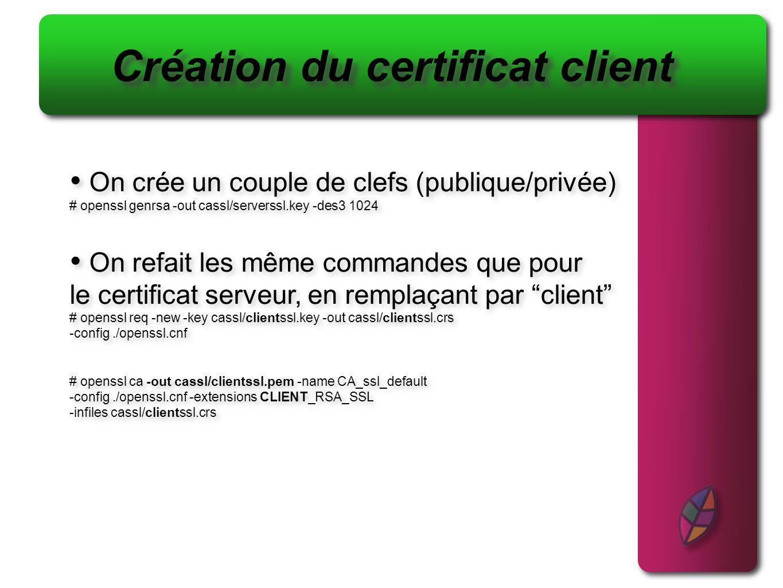 Création du certificat client On crée un couple de clefs (publique/privée) # openssl genrsa -out cassl/serverssl.key -des3 1024 On refait les même com