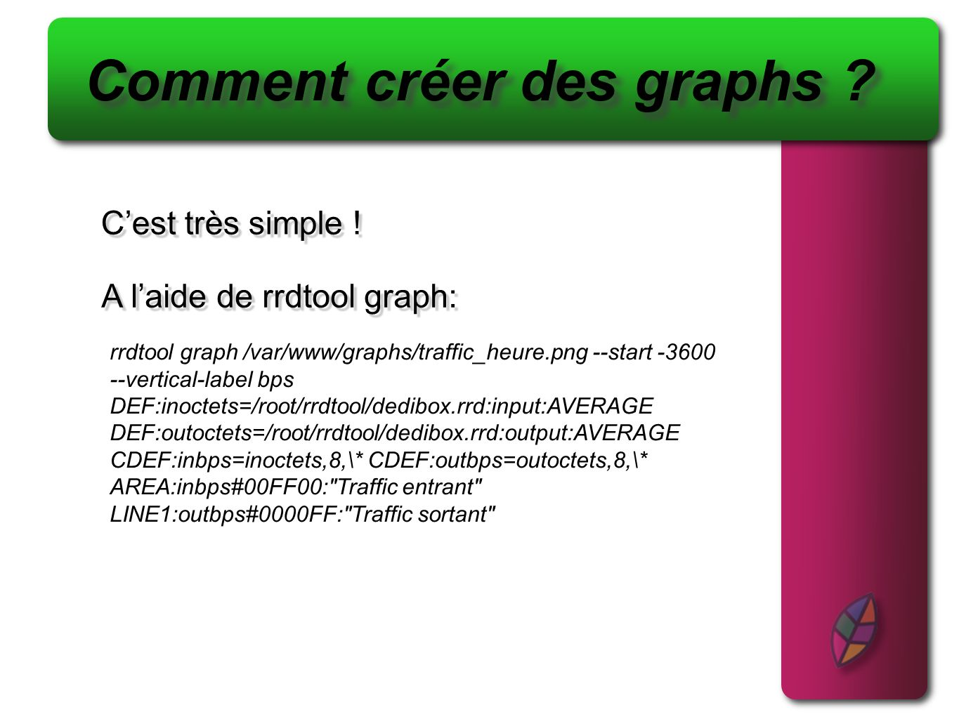 Cest très simple ! Cest très simple ! Comment créer des graphs ? A laide de rrdtool graph: rrdtool graph /var/www/graphs/traffic_heure.png --start -36