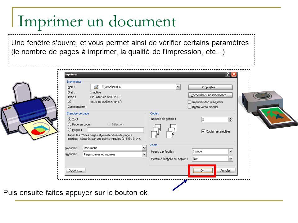Imprimer un document Une fenêtre s ouvre, et vous permet ainsi de vérifier certains paramètres (le nombre de pages à imprimer, la qualité de l impression, etc...) Puis ensuite faites appuyer sur le bouton ok