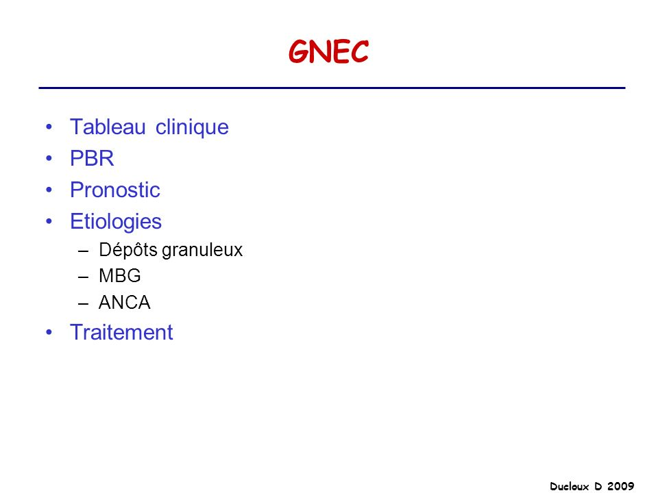 GNEC Tableau clinique PBR Pronostic Etiologies –Dépôts granuleux –MBG –ANCA Traitement