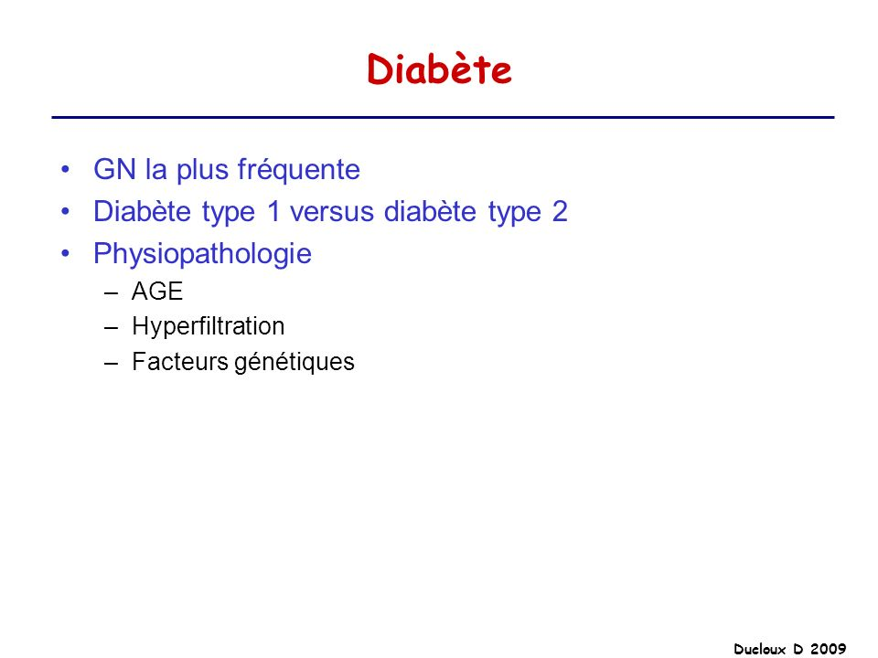 Ducloux D 2009 Diabète GN la plus fréquente Diabète type 1 versus diabète type 2 Physiopathologie –AGE –Hyperfiltration –Facteurs génétiques