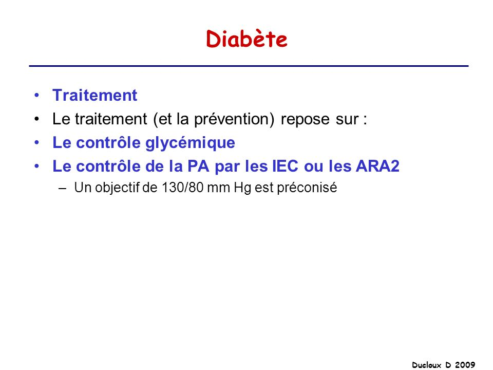 Ducloux D 2009 Diabète Traitement Le traitement (et la prévention) repose sur : Le contrôle glycémique Le contrôle de la PA par les IEC ou les ARA2 –U