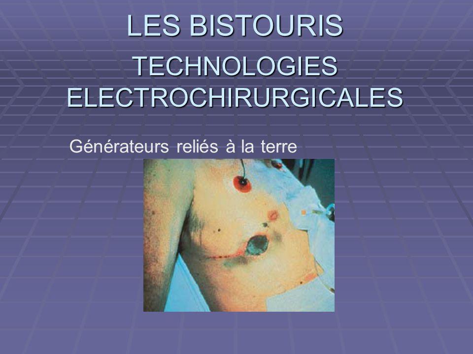 LES BISTOURIS TECHNOLOGIES ELECTROCHIRURGICALES Générateurs reliés à la terre