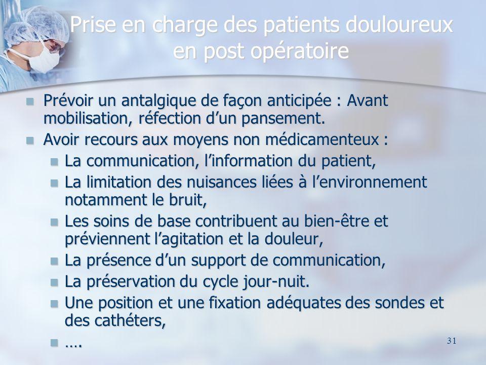 31 Prise en charge des patients douloureux en post opératoire Prévoir un antalgique de façon anticipée : Avant mobilisation, réfection dun pansement.