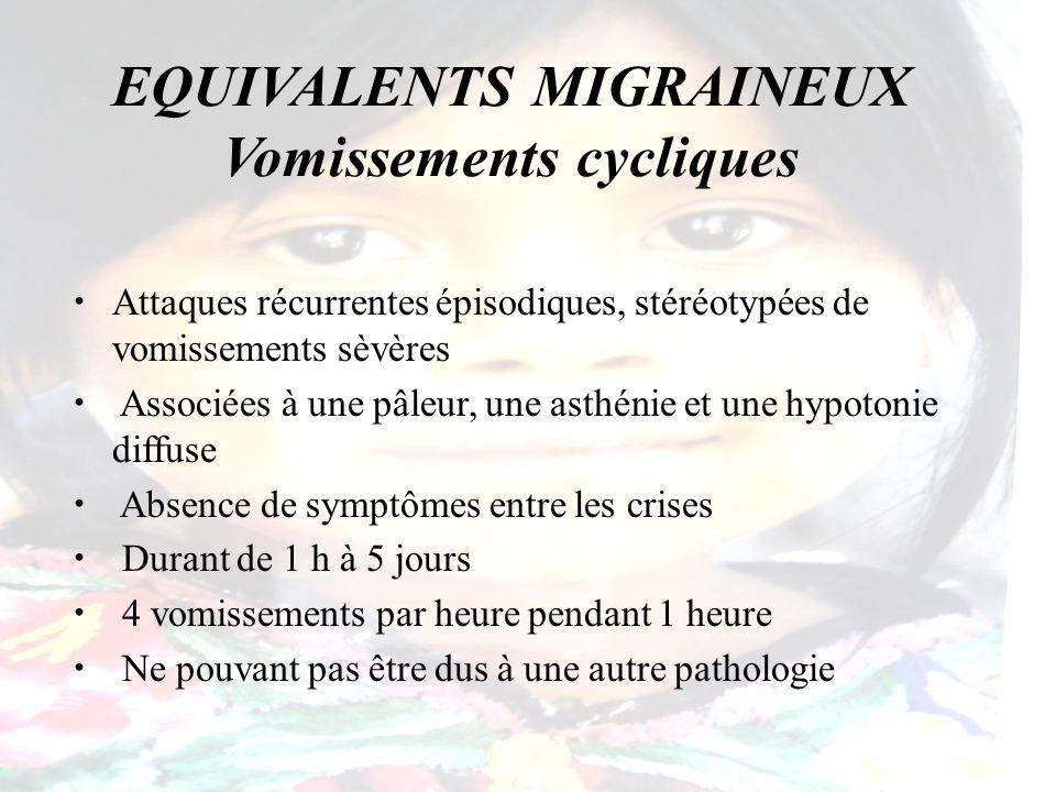 EQUIVALENTS MIGRAINEUX Vomissements cycliques Attaques récurrentes épisodiques, stéréotypées de vomissements sèvères Associées à une pâleur, une asthé