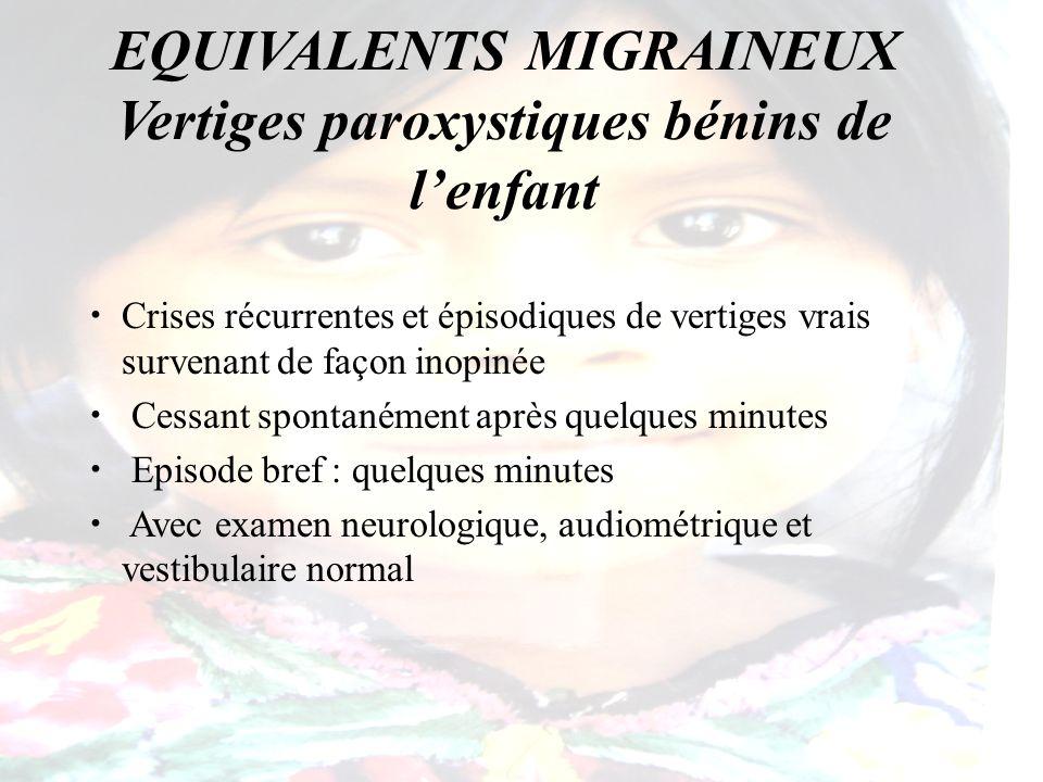 EQUIVALENTS MIGRAINEUX Vertiges paroxystiques bénins de lenfant Crises récurrentes et épisodiques de vertiges vrais survenant de façon inopinée Cessan