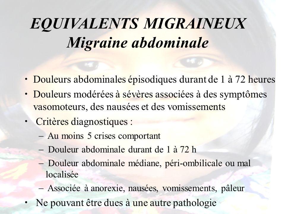 EQUIVALENTS MIGRAINEUX Migraine abdominale Douleurs abdominales épisodiques durant de 1 à 72 heures Douleurs modérées à sévères associées à des symptô