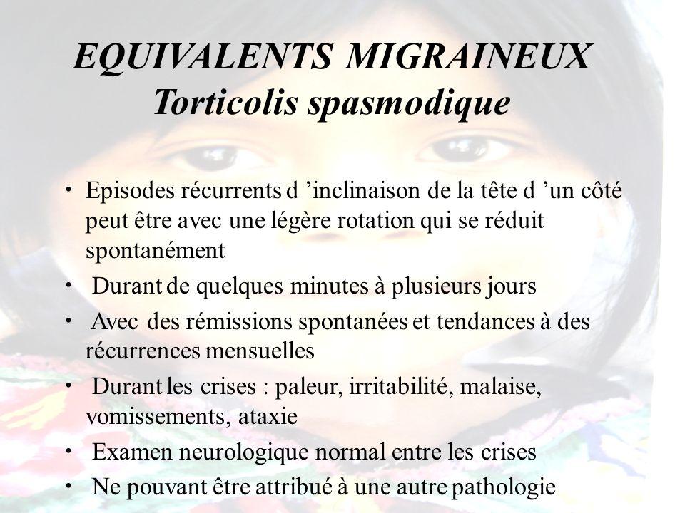 EQUIVALENTS MIGRAINEUX Torticolis spasmodique Episodes récurrents d inclinaison de la tête d un côté peut être avec une légère rotation qui se réduit