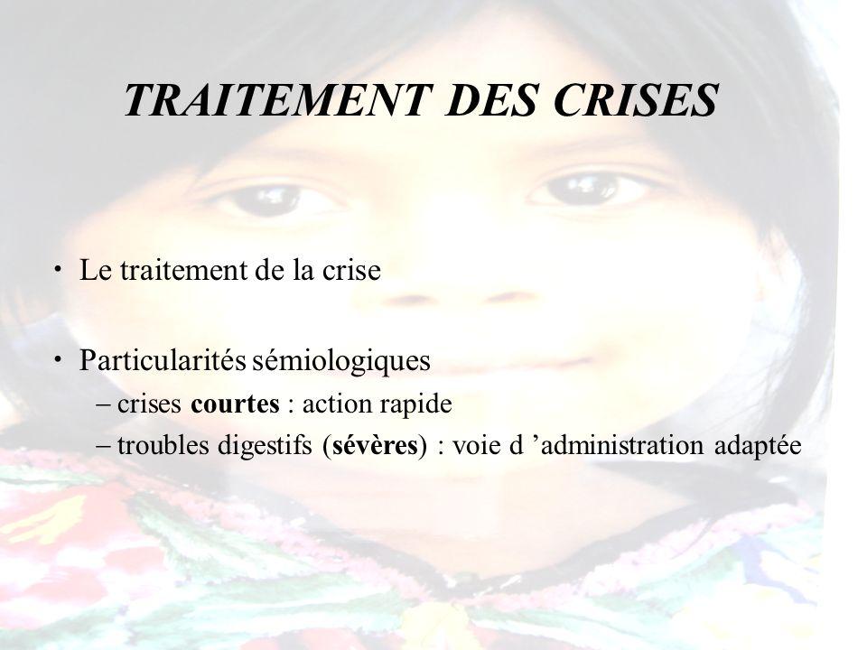 TRAITEMENT DES CRISES Le traitement de la crise Particularités sémiologiques crises courtes : action rapide troubles digestifs (sévères) : voie d admi