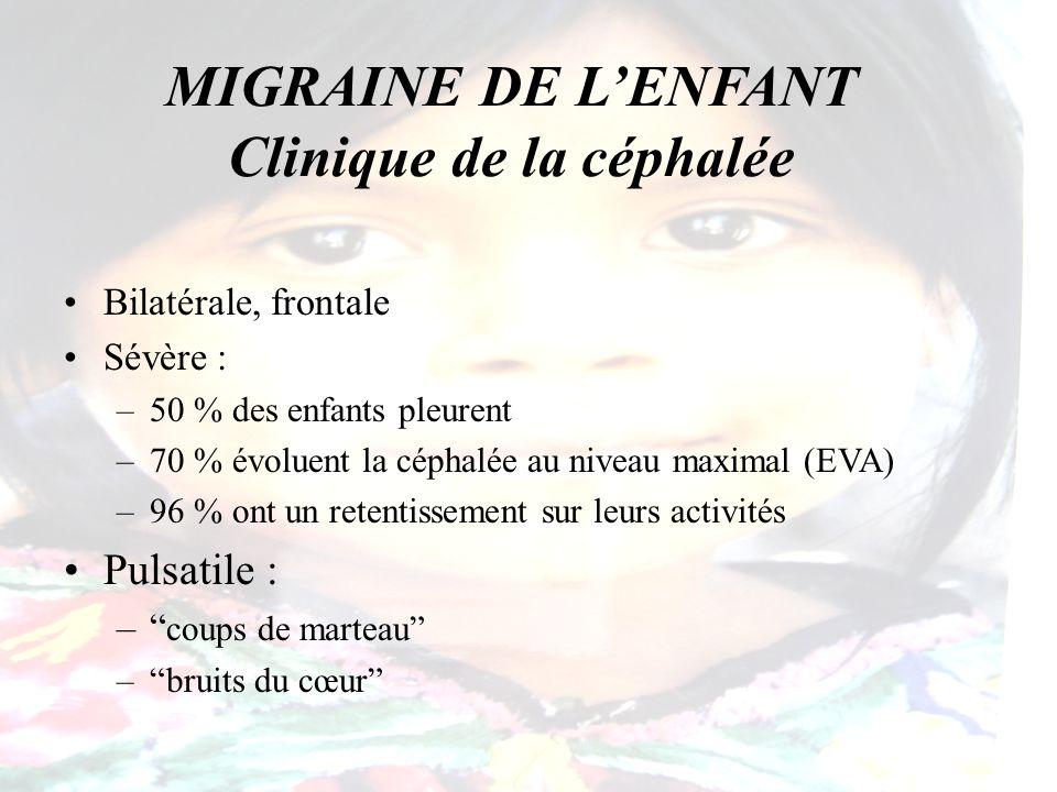 MIGRAINE DE LENFANT Clinique de la céphalée Bilatérale, frontale Sévère : –50 % des enfants pleurent –70 % évoluent la céphalée au niveau maximal (EVA
