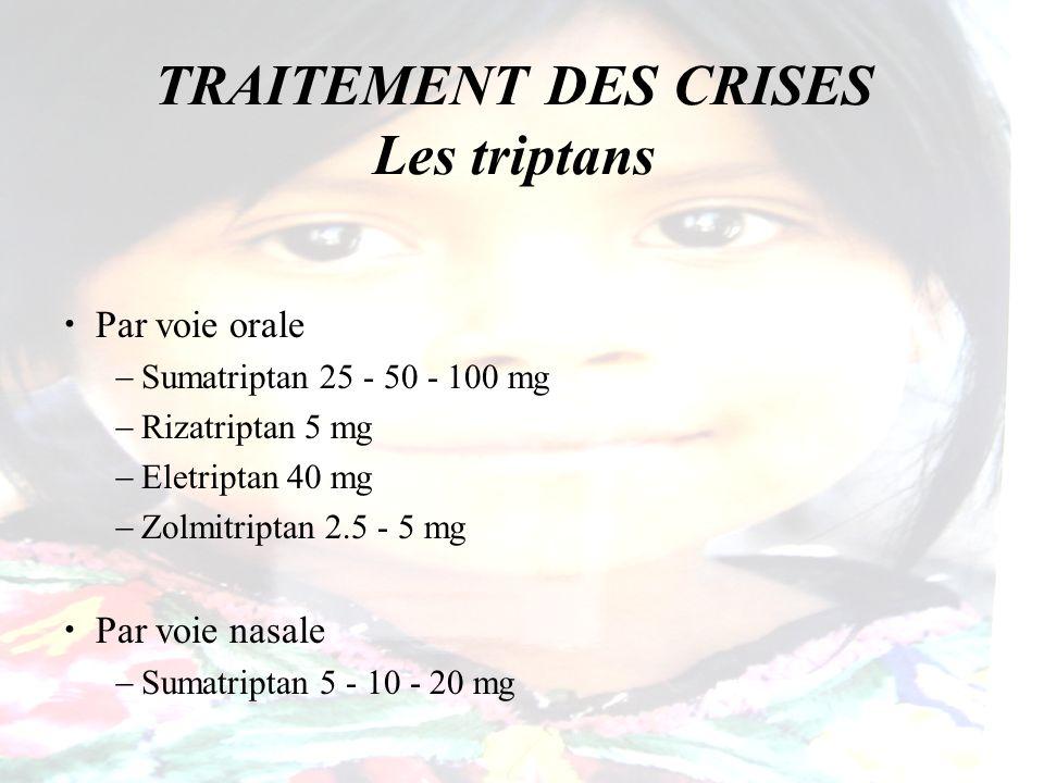 TRAITEMENT DES CRISES Les triptans Par voie orale Sumatriptan 25 - 50 - 100 mg Rizatriptan 5 mg Eletriptan 40 mg Zolmitriptan 2.5 - 5 mg Par voie nasa