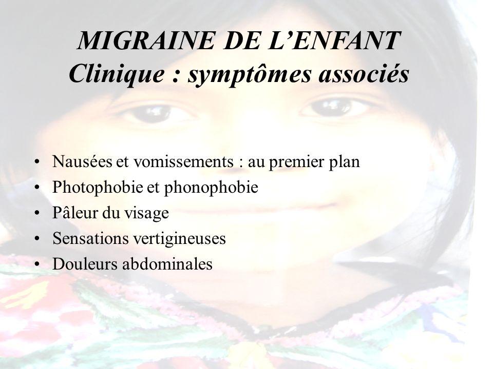 MIGRAINE DE LENFANT Clinique : symptômes associés Nausées et vomissements : au premier plan Photophobie et phonophobie Pâleur du visage Sensations ver