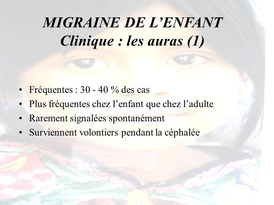 MIGRAINE DE LENFANT Clinique : les auras (1) Fréquentes : 30 - 40 % des cas Plus fréquentes chez lenfant que chez ladulte Rarement signalées spontaném