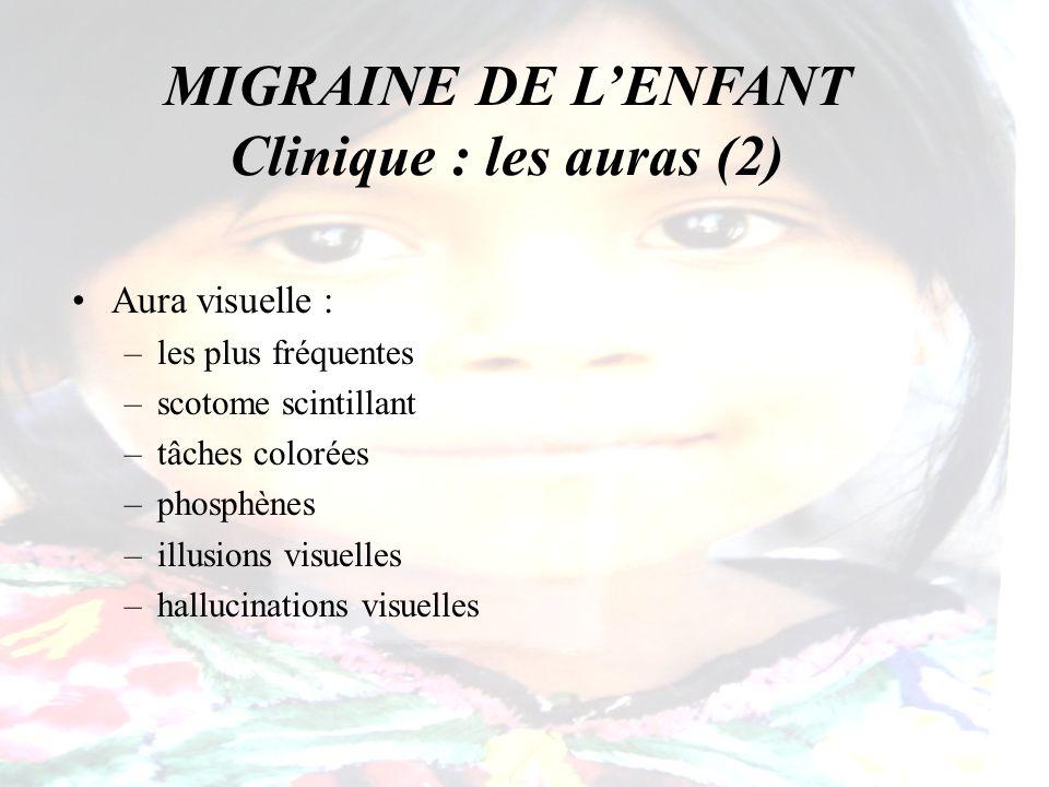 MIGRAINE DE LENFANT Clinique : les auras (3) Aura sensitive : –paresthésies –distales des membres –cheiro-orales Aura auditive : –fréquente : 1/3 des aura –voix familières (la mère, la maitresse) –son nom
