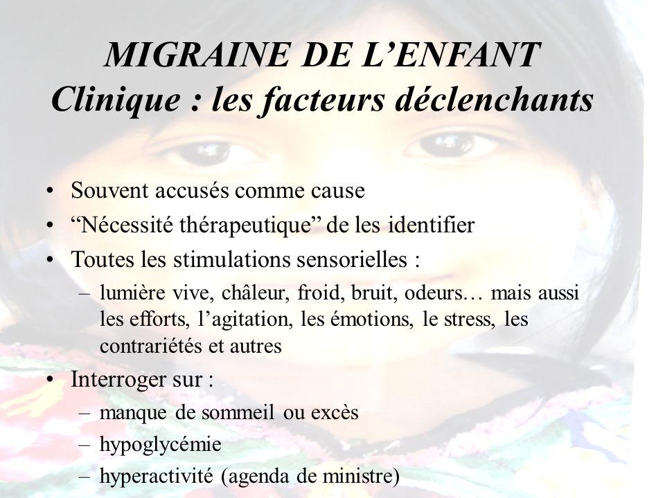 MIGRAINE DE LENFANT Clinique : les facteurs déclenchants Souvent accusés comme cause Nécessité thérapeutique de les identifier Toutes les stimulations