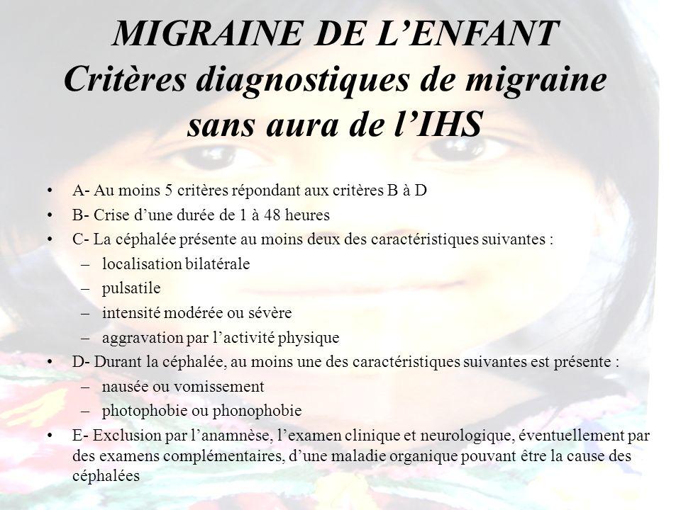 MIGRAINE DE LENFANT Critères diagnostiques de migraine sans aura de lIHS A- Au moins 5 critères répondant aux critères B à D B- Crise dune durée de 1