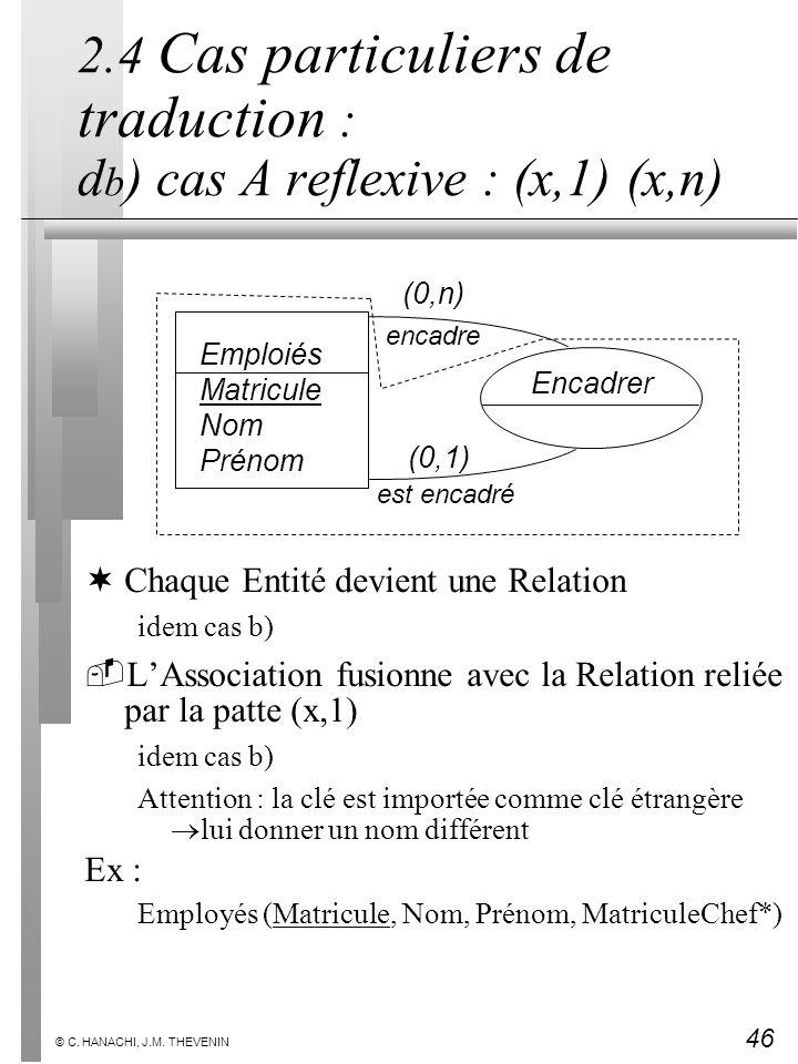 46 © C. HANACHI, J.M. THEVENIN 2.4 Cas particuliers de traduction : d b ) cas A reflexive : (x,1) (x,n) ¬Chaque Entité devient une Relation idem cas b
