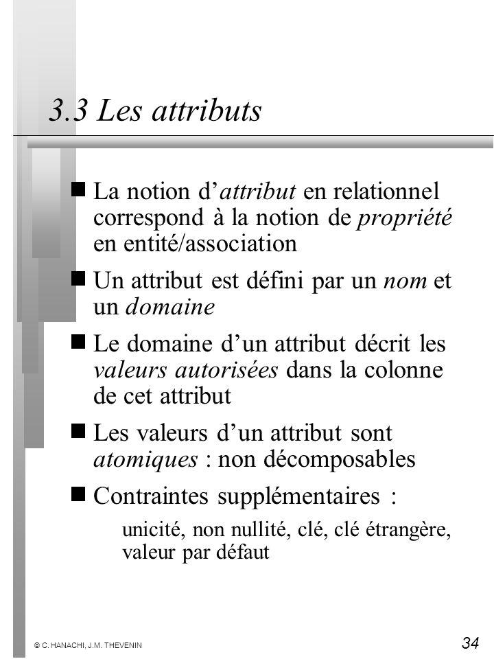 34 © C. HANACHI, J.M. THEVENIN 3.3 Les attributs La notion dattribut en relationnel correspond à la notion de propriété en entité/association Un attri