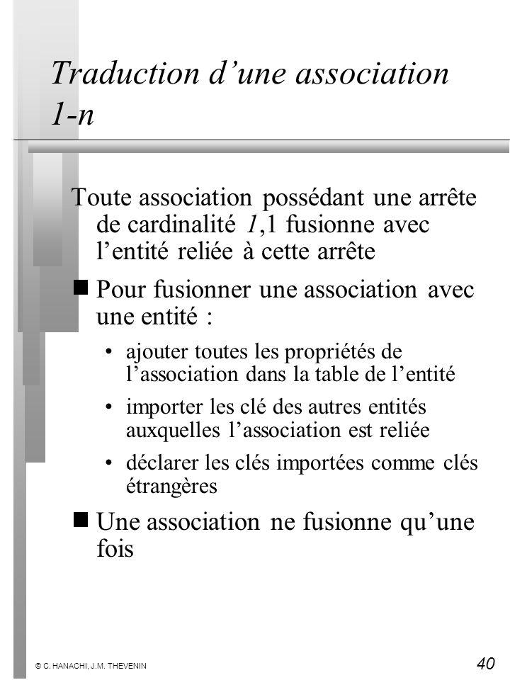 40 © C. HANACHI, J.M. THEVENIN Traduction dune association 1-n Toute association possédant une arrête de cardinalité 1,1 fusionne avec lentité reliée