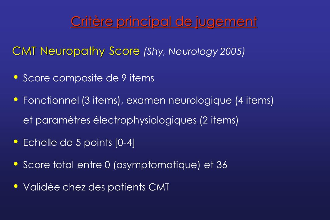 Critère principal de jugement CMT Neuropathy Score CMT Neuropathy Score (Shy, Neurology 2005) Score composite de 9 items Fonctionnel (3 items), examen
