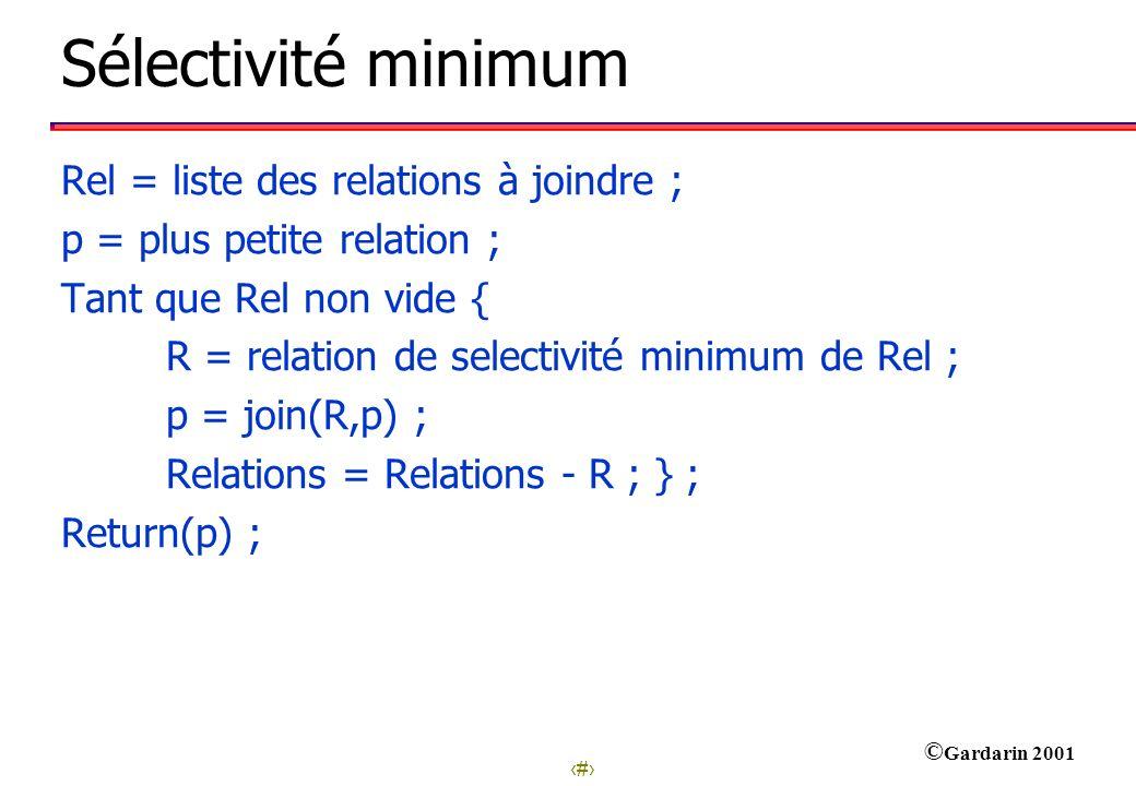 28 © Gardarin 2001 Sélectivité minimum Rel = liste des relations à joindre ; p = plus petite relation ; Tant que Rel non vide { R = relation de select