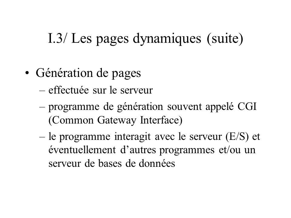 I.3/ Les pages dynamiques (suite) Génération de pages –effectuée sur le serveur –programme de génération souvent appelé CGI (Common Gateway Interface)